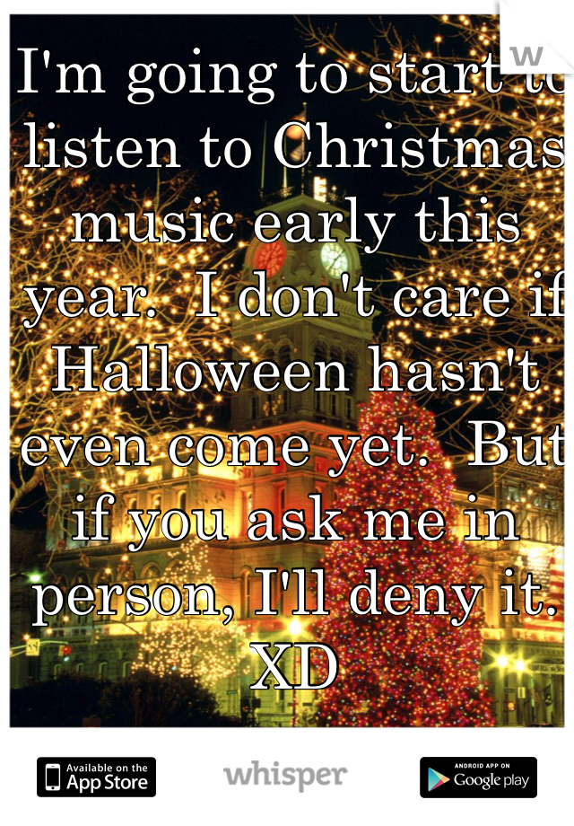 I'm going to start to listen to Christmas music early this year.  I don't care if Halloween hasn't even come yet.  But if you ask me in person, I'll deny it.  XD