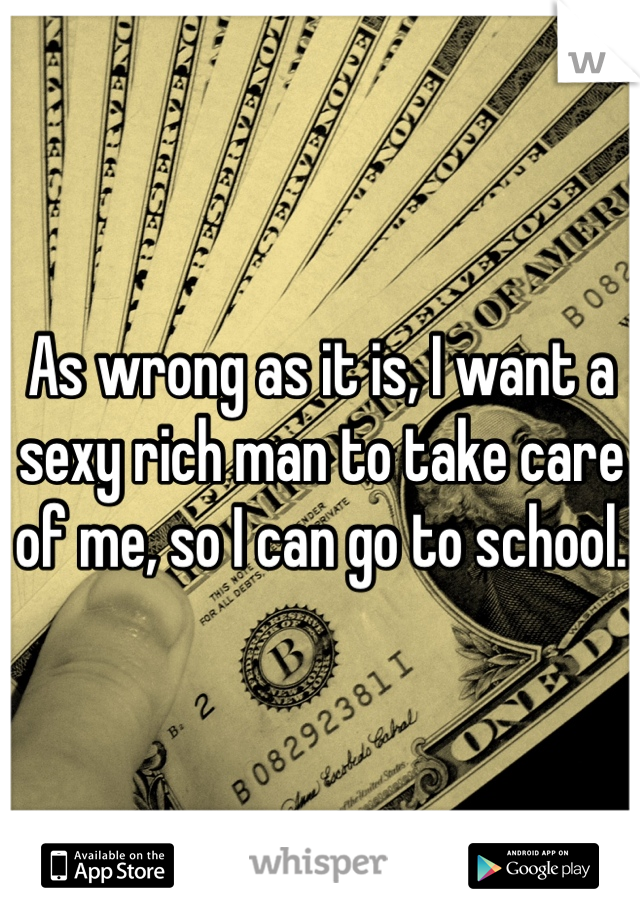 As wrong as it is, I want a sexy rich man to take care of me, so I can go to school.