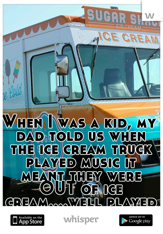 When I was a kid, my dad told us when the ice cream truck played music it meant they were OUT of ice cream....well played dad, well played