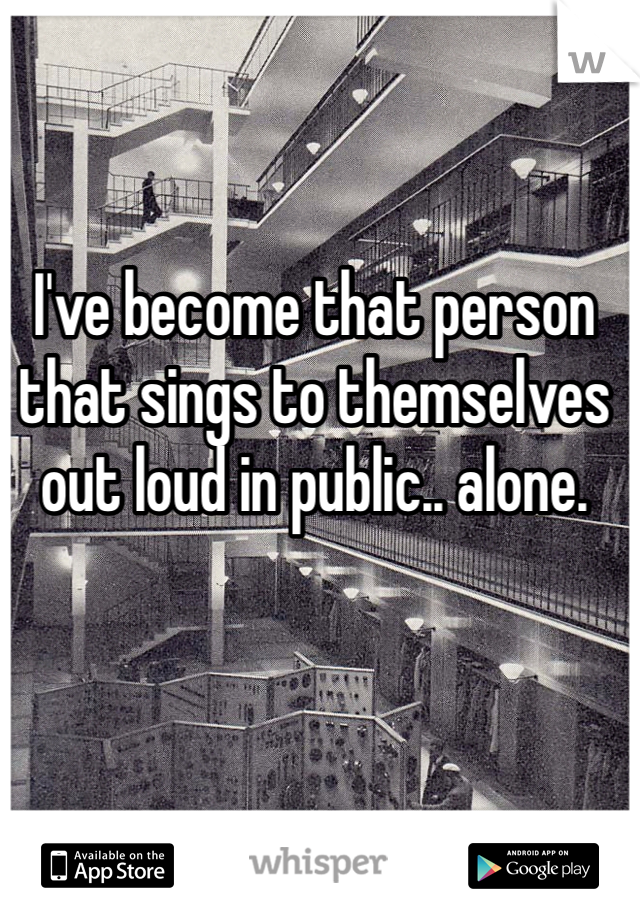 I've become that person that sings to themselves out loud in public.. alone.