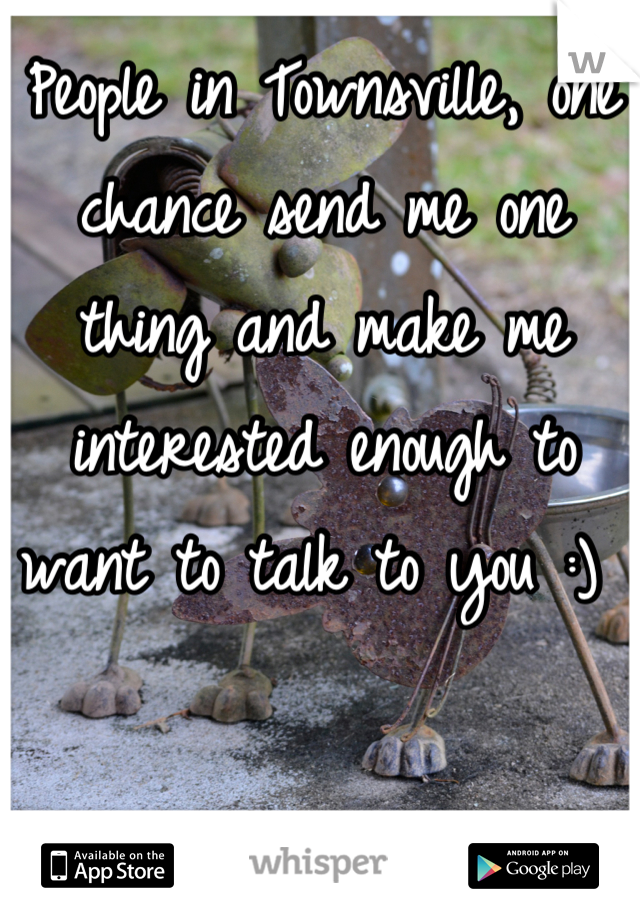 People in Townsville, one chance send me one thing and make me interested enough to want to talk to you :)