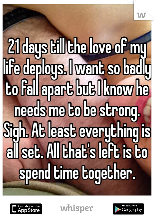 21 days till the love of my life deploys. I want so badly to fall apart but I know he needs me to be strong. Sigh. At least everything is all set. All that's left is to spend time together.