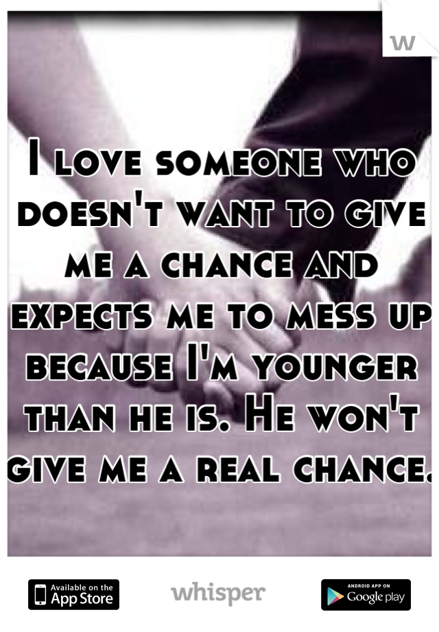 I love someone who doesn't want to give me a chance and expects me to mess up because I'm younger than he is. He won't give me a real chance.