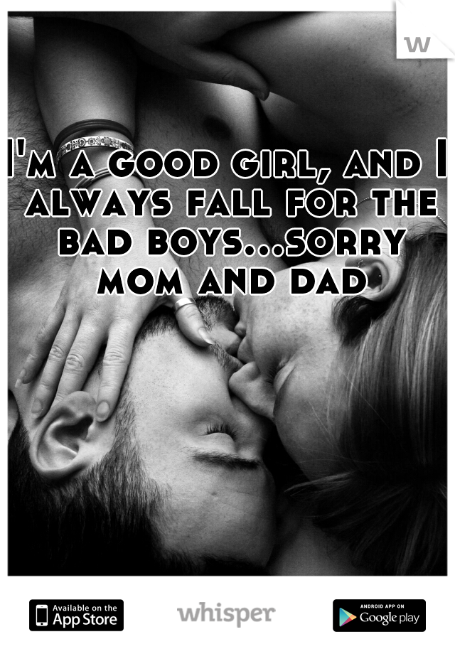 I'm a good girl, and I always fall for the bad boys...sorry mom and dad