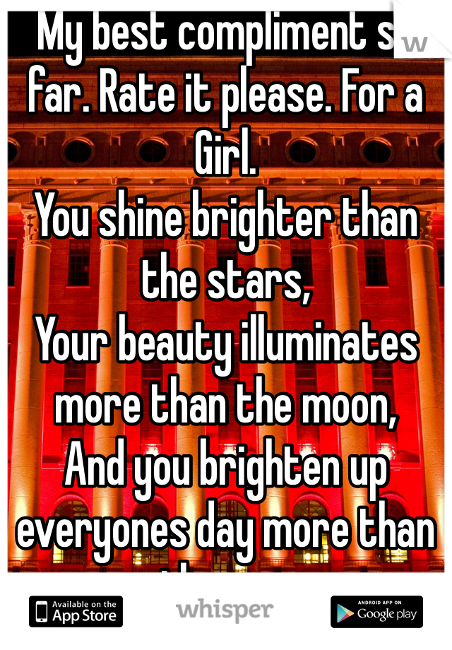 My best compliment so far. Rate it please. For a Girl. You shine brighter than the stars, Your beauty illuminates more than the moon, And you brighten up everyones day more than the sun.