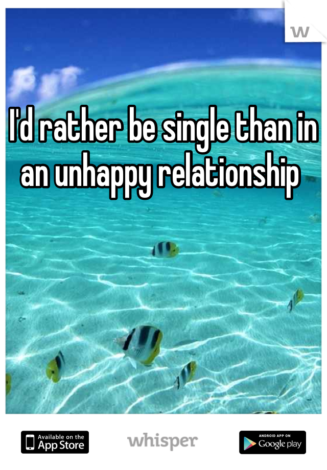 I'd rather be single than in an unhappy relationship