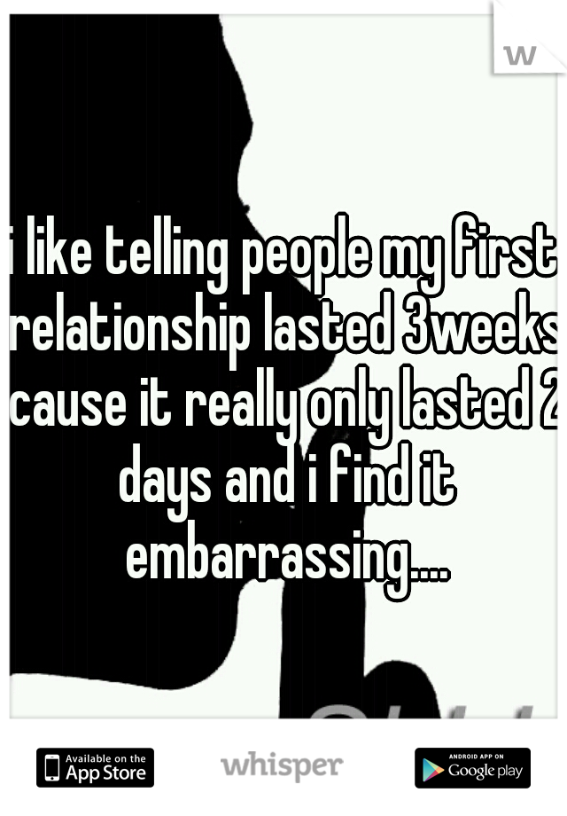 i like telling people my first relationship lasted 3weeks cause it really only lasted 2 days and i find it embarrassing....