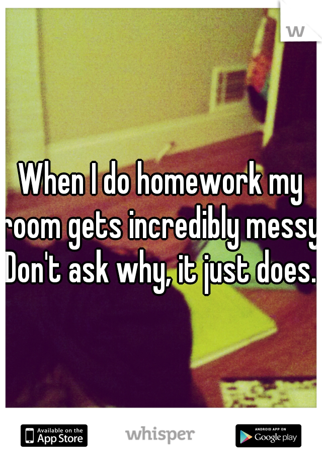 When I do homework my room gets incredibly messy. Don't ask why, it just does.