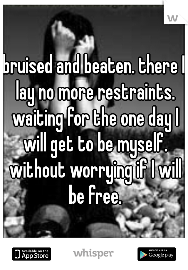 bruised and beaten. there I lay no more restraints. waiting for the one day I will get to be myself. without worrying if I will be free.