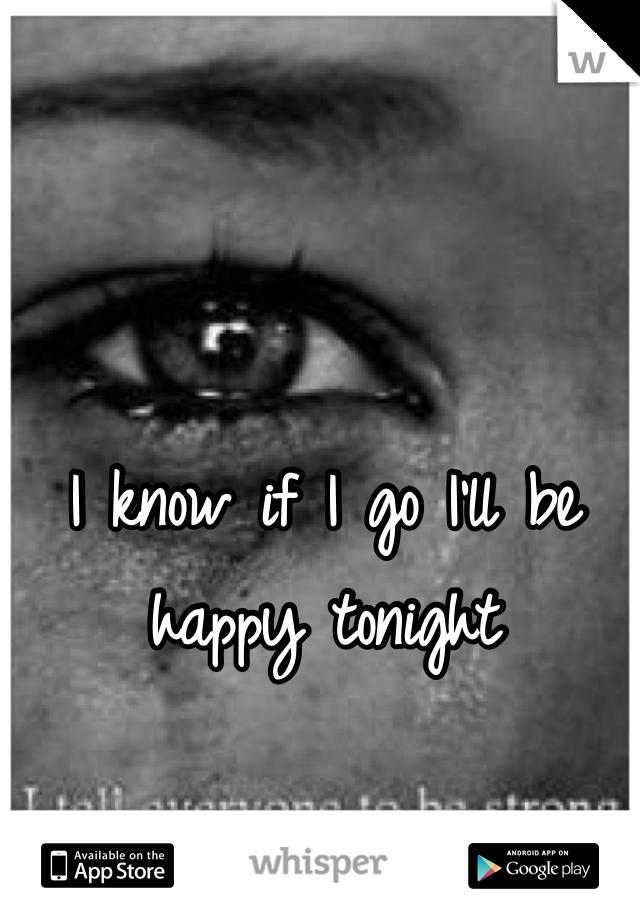 I know if I go I'll be happy tonight