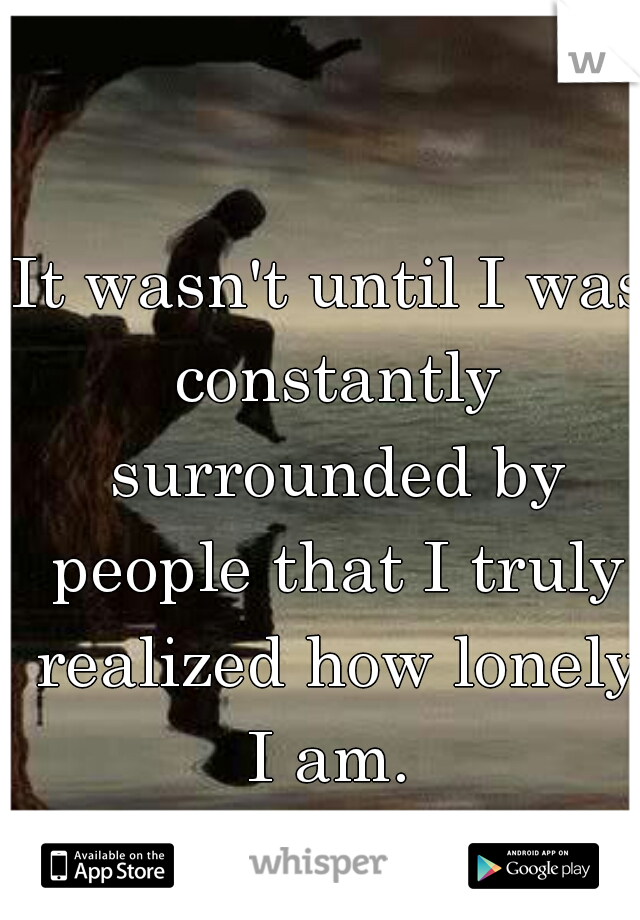 It wasn't until I was constantly surrounded by people that I truly realized how lonely I am.