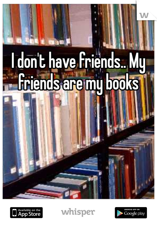 I don't have friends.. My friends are my books