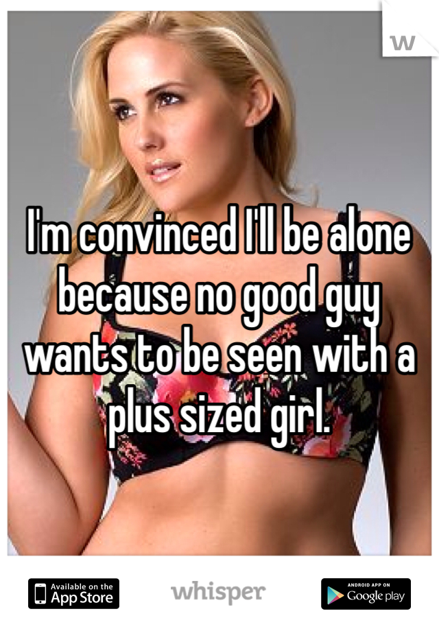 I'm convinced I'll be alone because no good guy wants to be seen with a plus sized girl.