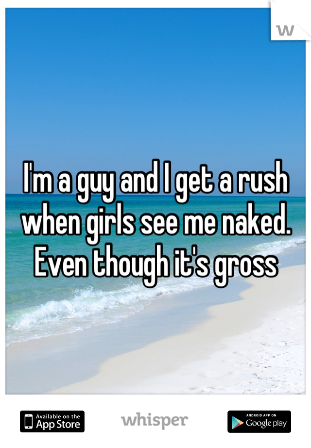 I'm a guy and I get a rush when girls see me naked. Even though it's gross