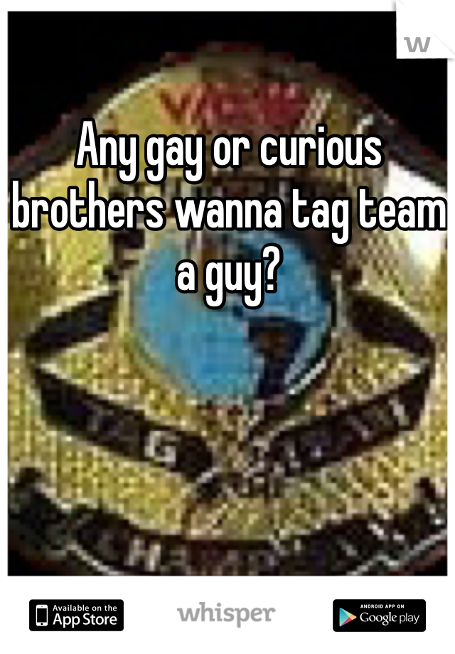 Any gay or curious brothers wanna tag team a guy?