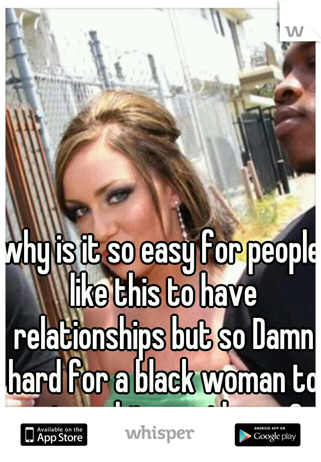 why is it so easy for people like this to have relationships but so Damn hard for a black woman to get a white gentleman?