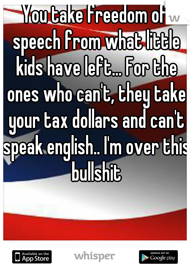 You take freedom of speech from what little kids have left... For the ones who can't, they take your tax dollars and can't speak english.. I'm over this bullshit