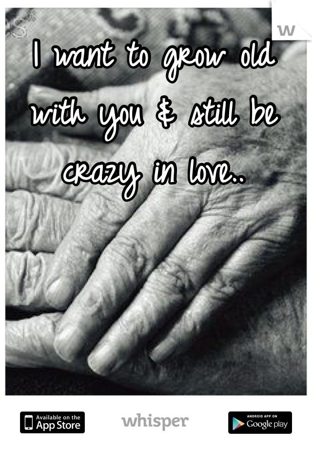 I want to grow old with you & still be crazy in love..