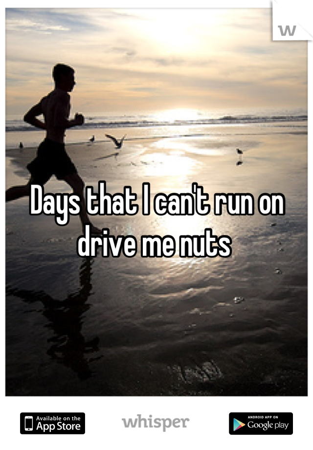 Days that I can't run on drive me nuts