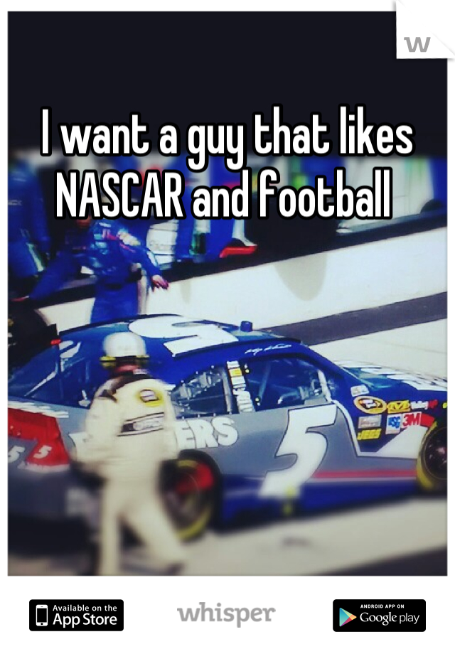 I want a guy that likes NASCAR and football