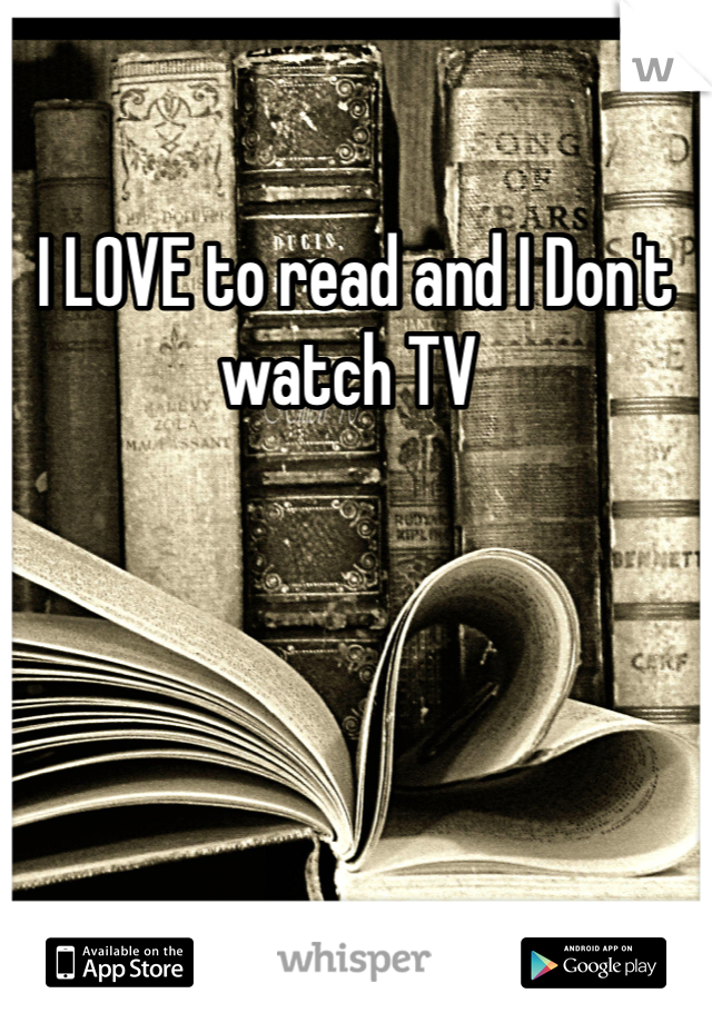 I LOVE to read and I Don't watch TV