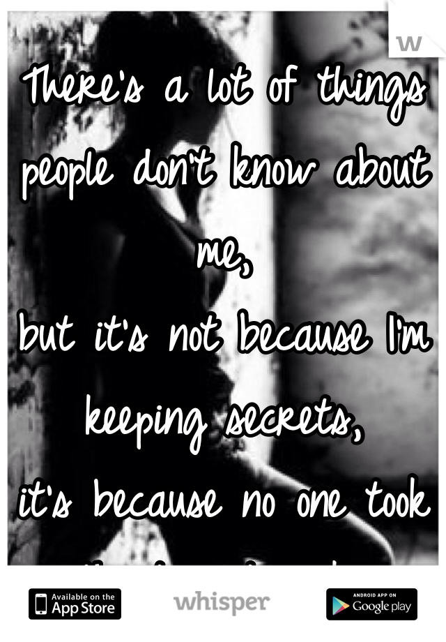 There's a lot of things people don't know about me, but it's not because I'm keeping secrets, it's because no one took the time to ask..
