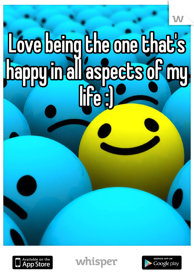 Love being the one that's happy in all aspects of my life :)