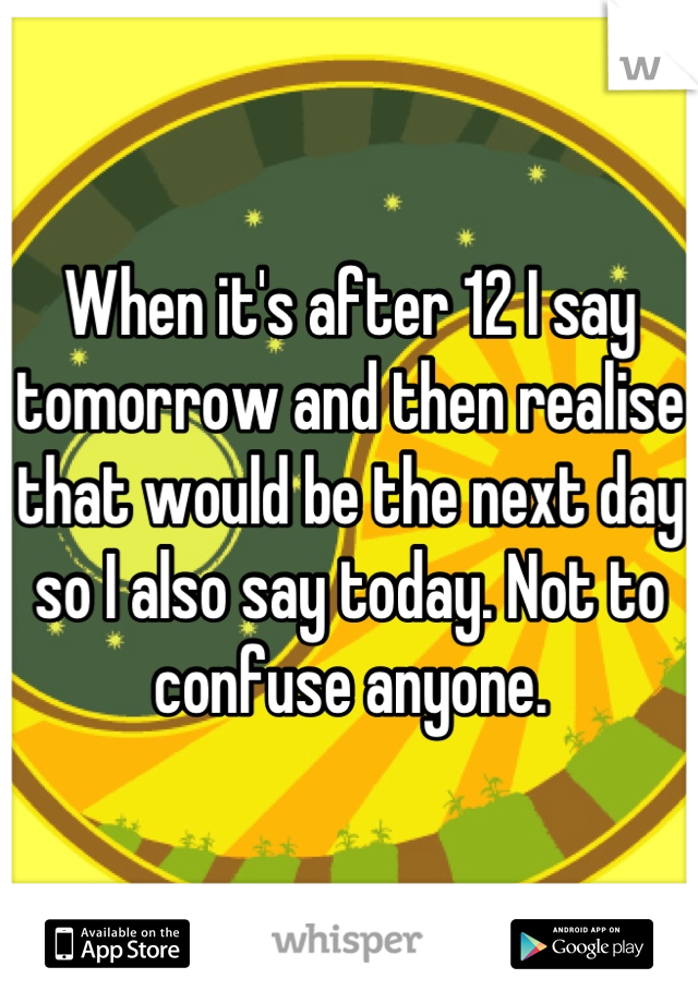 When it's after 12 I say tomorrow and then realise that would be the next day so I also say today. Not to confuse anyone.