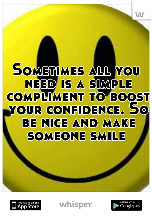 Sometimes all you need is a simple compliment to boost your confidence. So be nice and make someone smile