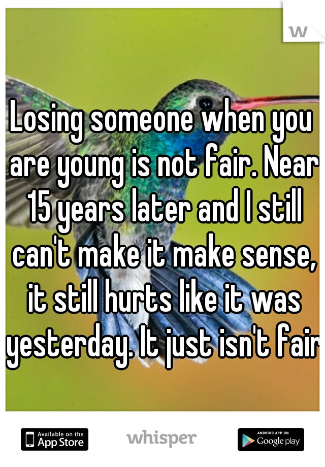 Losing someone when you are young is not fair. Near 15 years later and I still can't make it make sense, it still hurts like it was yesterday. It just isn't fair.