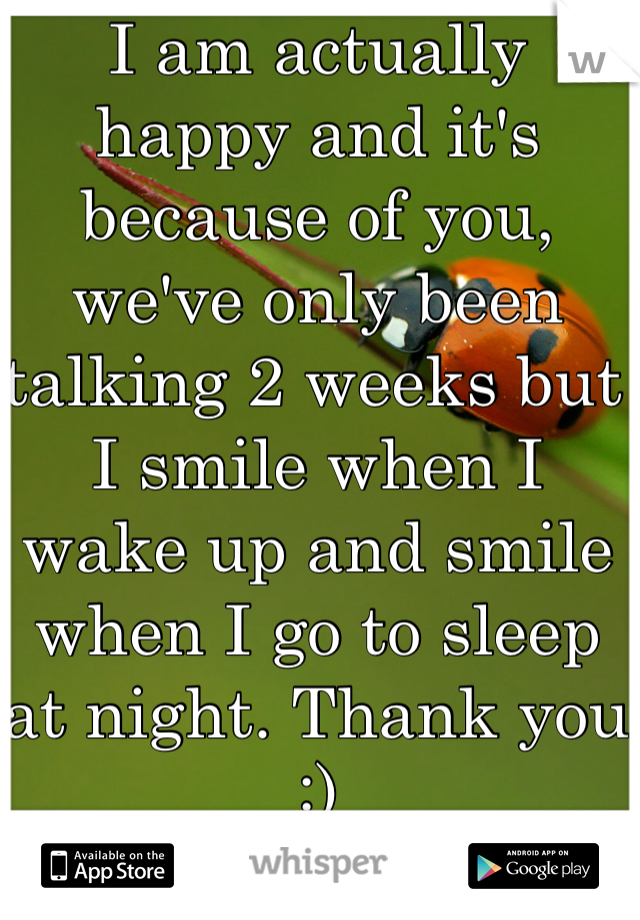 I am actually happy and it's because of you, we've only been talking 2 weeks but I smile when I wake up and smile when I go to sleep at night. Thank you :)