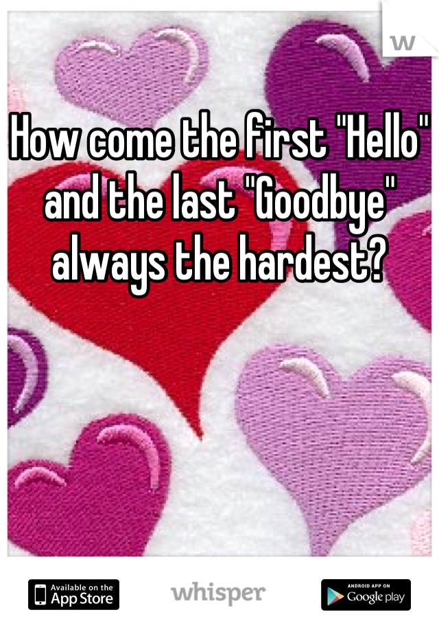 """How come the first """"Hello"""" and the last """"Goodbye"""" always the hardest?"""