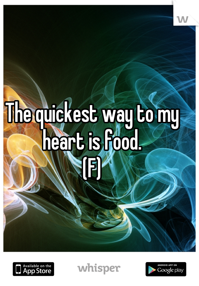 The quickest way to my heart is food. (F)