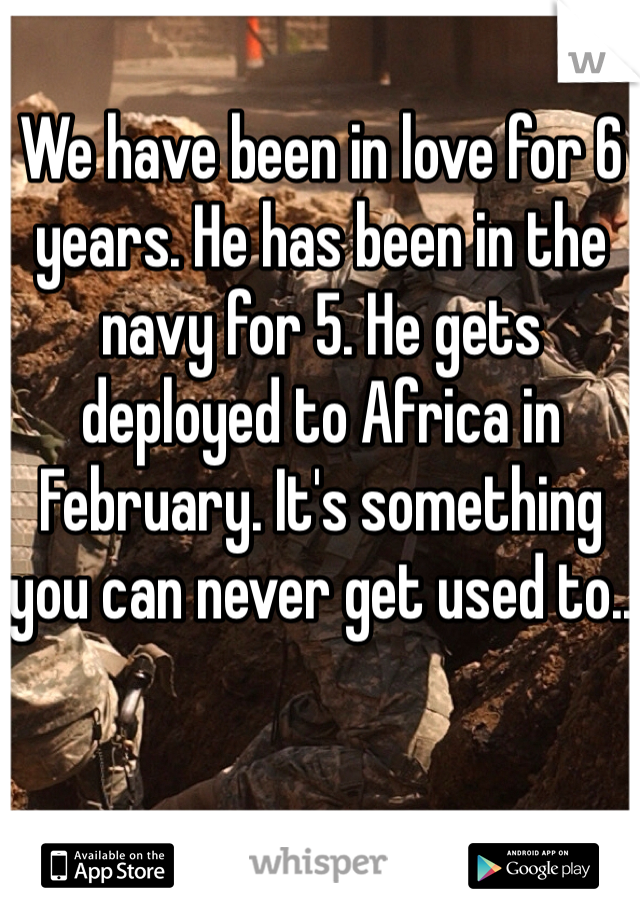 We have been in love for 6 years. He has been in the navy for 5. He gets deployed to Africa in February. It's something you can never get used to..