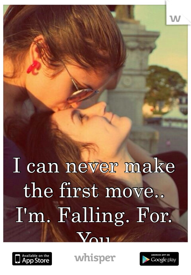 I can never make the first move..  I'm. Falling. For. You