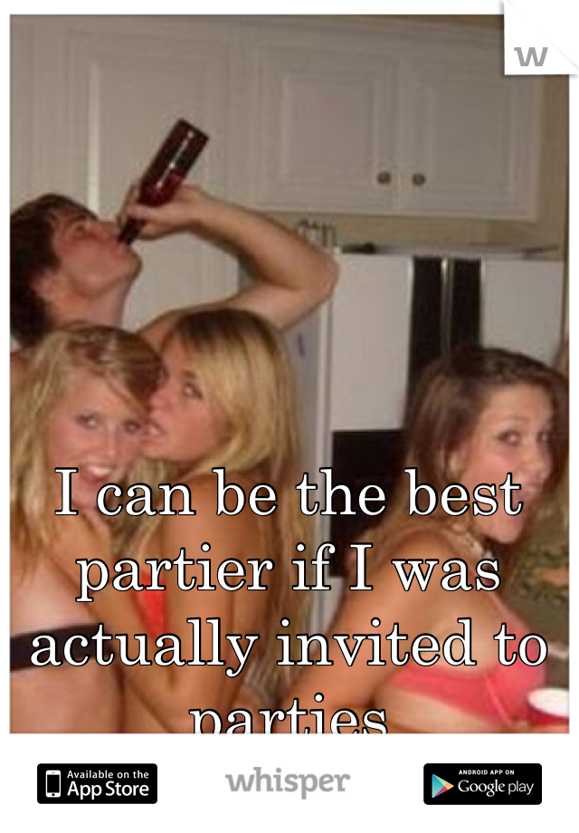 I can be the best partier if I was actually invited to parties