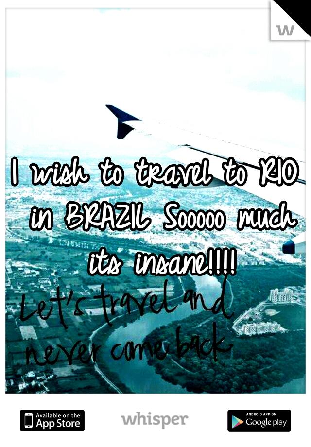 I wish to travel to RIO in BRAZIL Sooooo much its insane!!!!