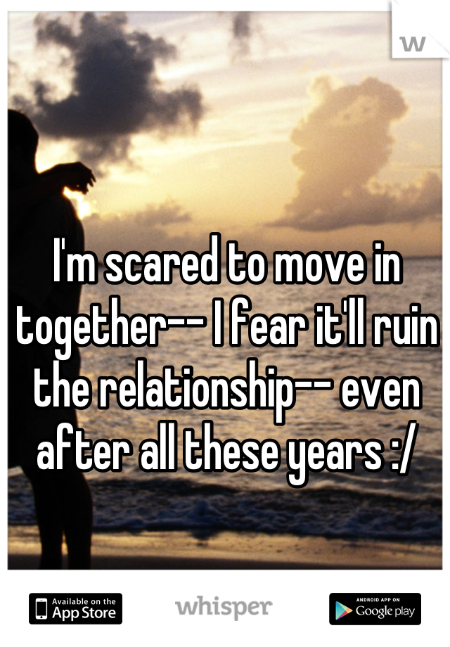 I'm scared to move in together-- I fear it'll ruin the relationship-- even after all these years :/