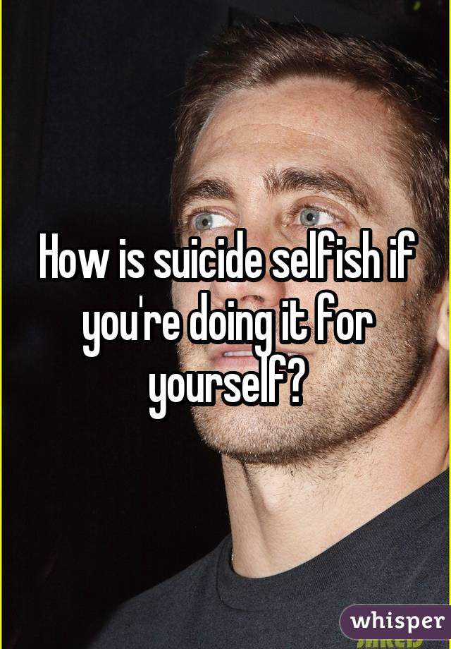 How is suicide selfish if you're doing it for yourself?