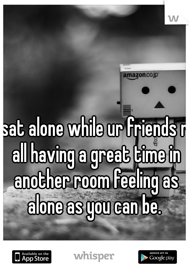 sat alone while ur friends r all having a great time in another room feeling as alone as you can be.