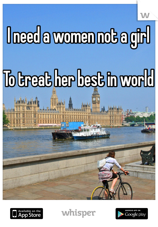 I need a women not a girl   To treat her best in world