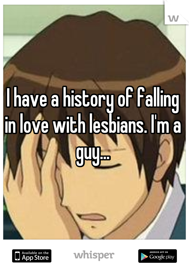 I have a history of falling in love with lesbians. I'm a guy...