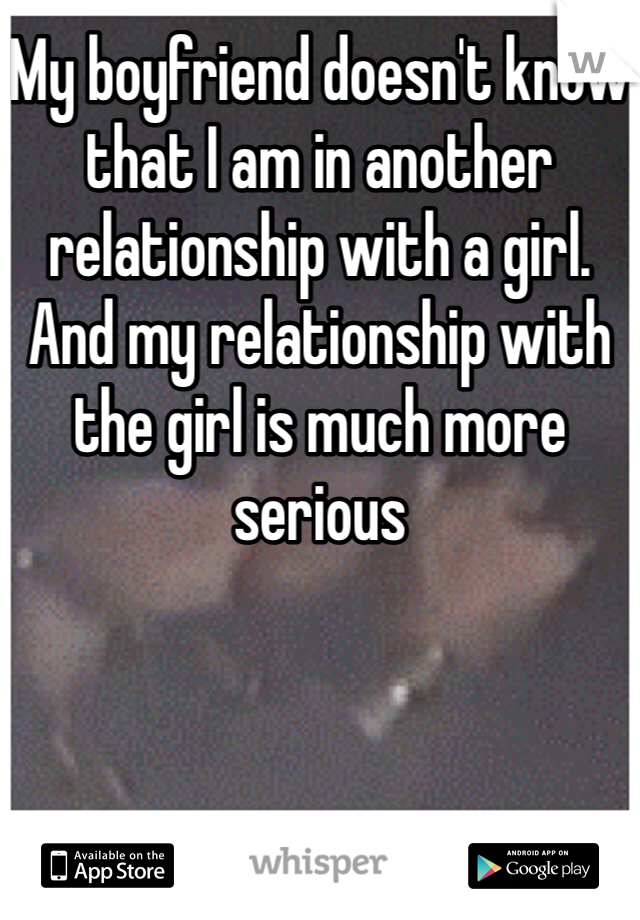 My boyfriend doesn't know that I am in another relationship with a girl. And my relationship with the girl is much more serious