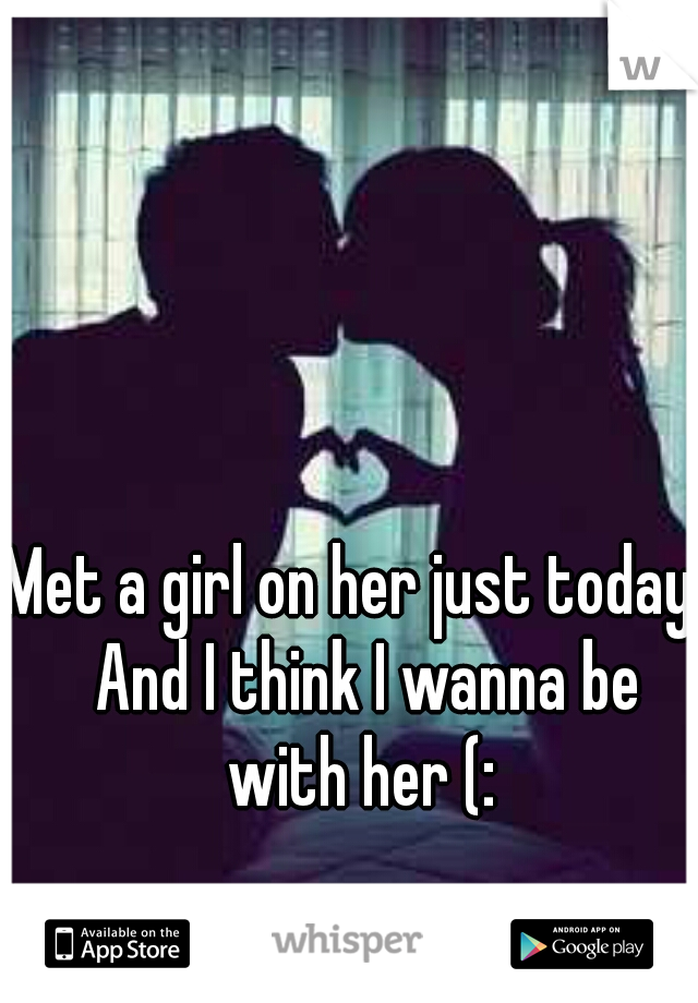 Met a girl on her just today.  And I think I wanna be with her (: