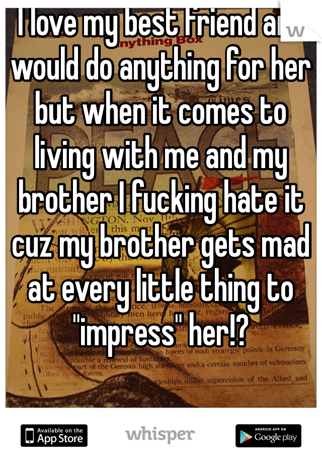 """I love my best friend and would do anything for her but when it comes to living with me and my brother I fucking hate it cuz my brother gets mad at every little thing to """"impress"""" her!?"""