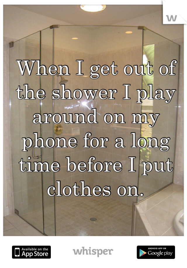 When I get out of the shower I play around on my phone for a long time before I put clothes on.