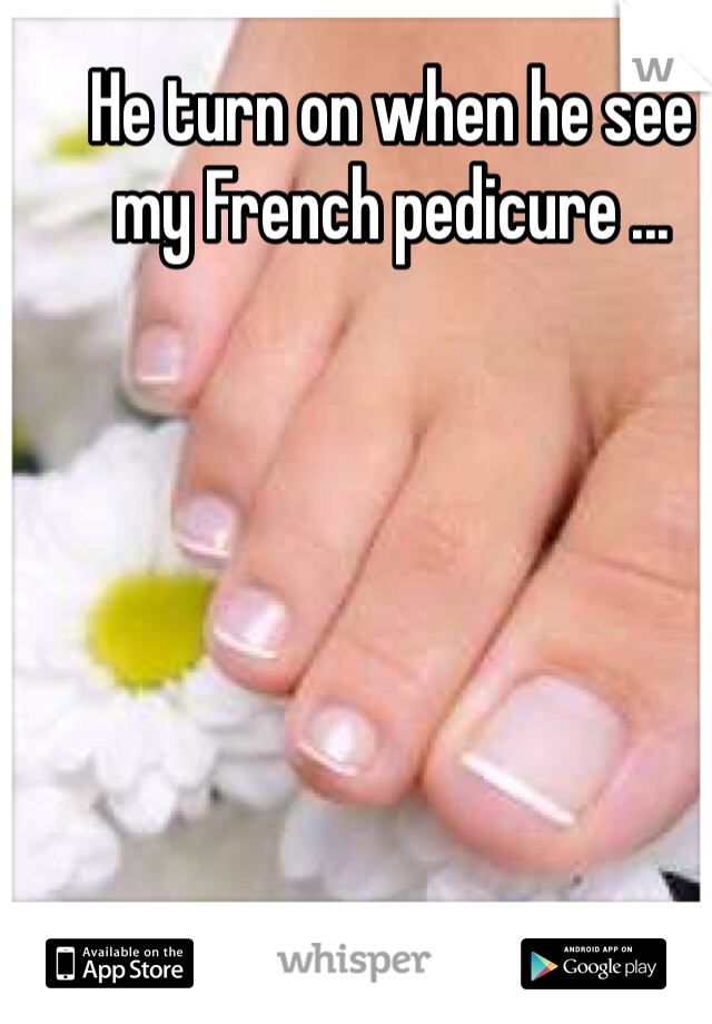 He turn on when he see my French pedicure ...