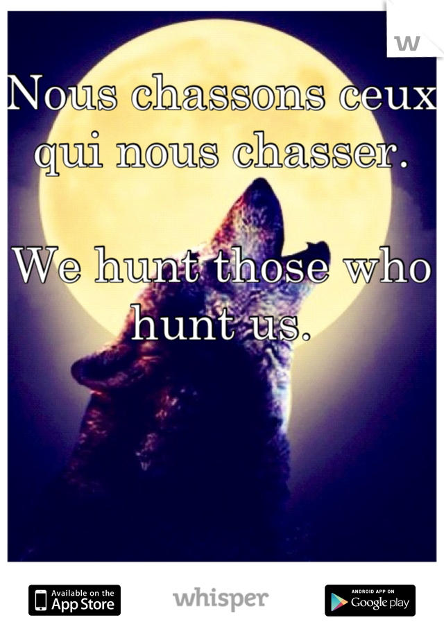 Nous chassons ceux qui nous chasser.   We hunt those who hunt us.