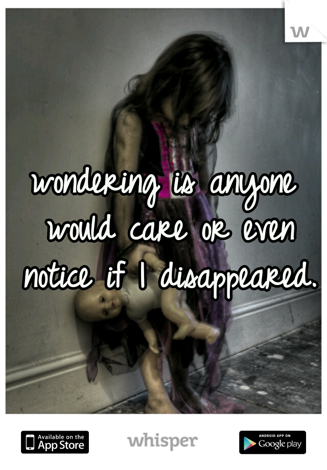 wondering is anyone would care or even notice if I disappeared.