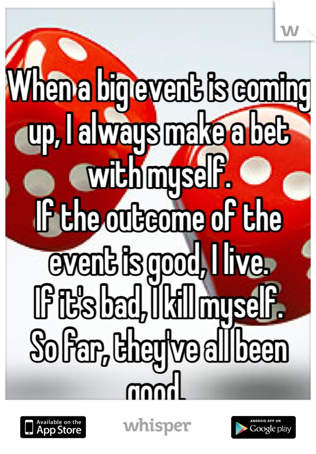 When a big event is coming up, I always make a bet with myself. If the outcome of the event is good, I live. If it's bad, I kill myself. So far, they've all been good.
